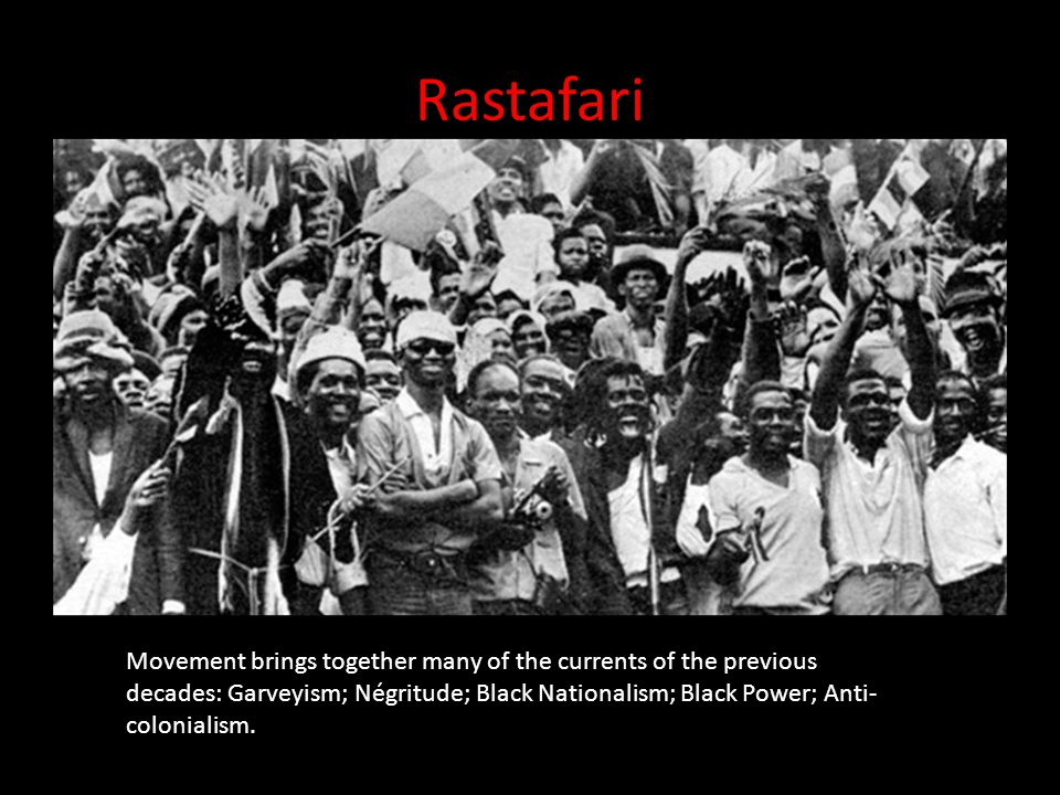 Rastafari Movement brings together many of the currents of the previous decades: Garveyism; Négritude; Black Nationalism; Black Power; Anti- colonialism.