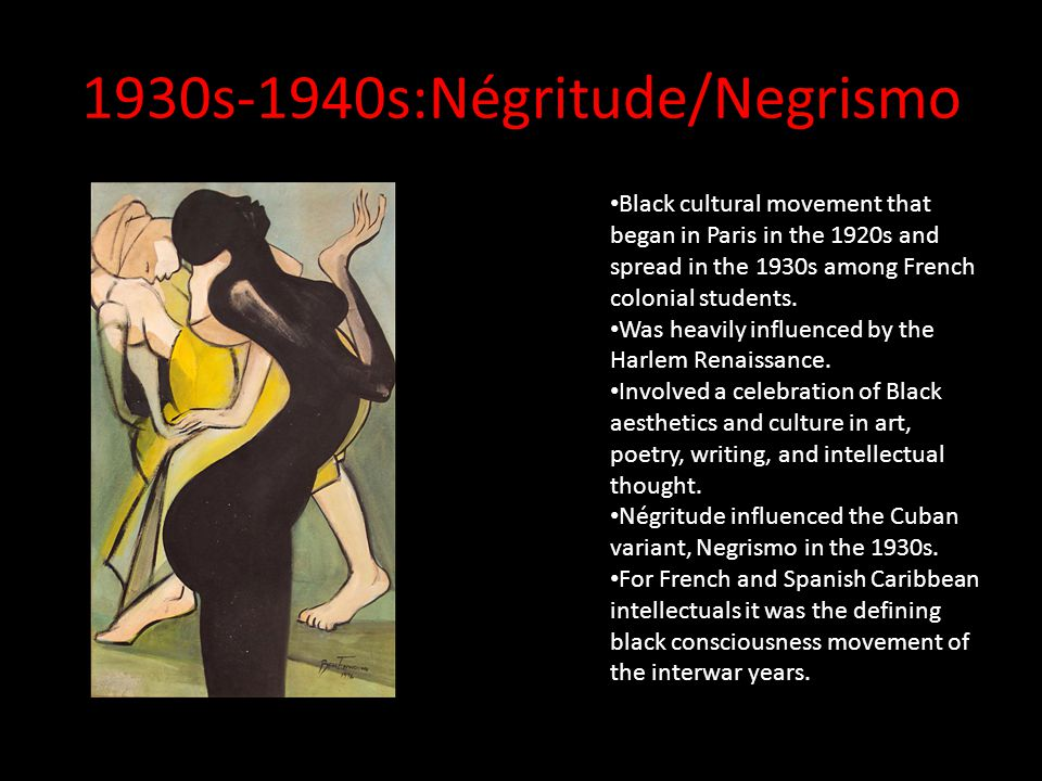 1930s-1940s:Négritude/Negrismo Black cultural movement that began in Paris in the 1920s and spread in the 1930s among French colonial students.