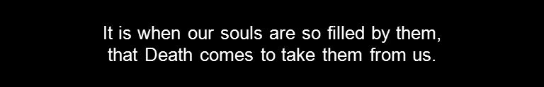 It is when our souls are so filled by them, that Death comes to take them from us.