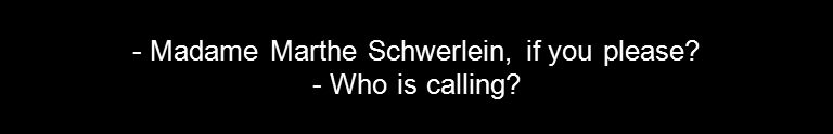 - Madame Marthe Schwerlein, if you please? - Who is calling?