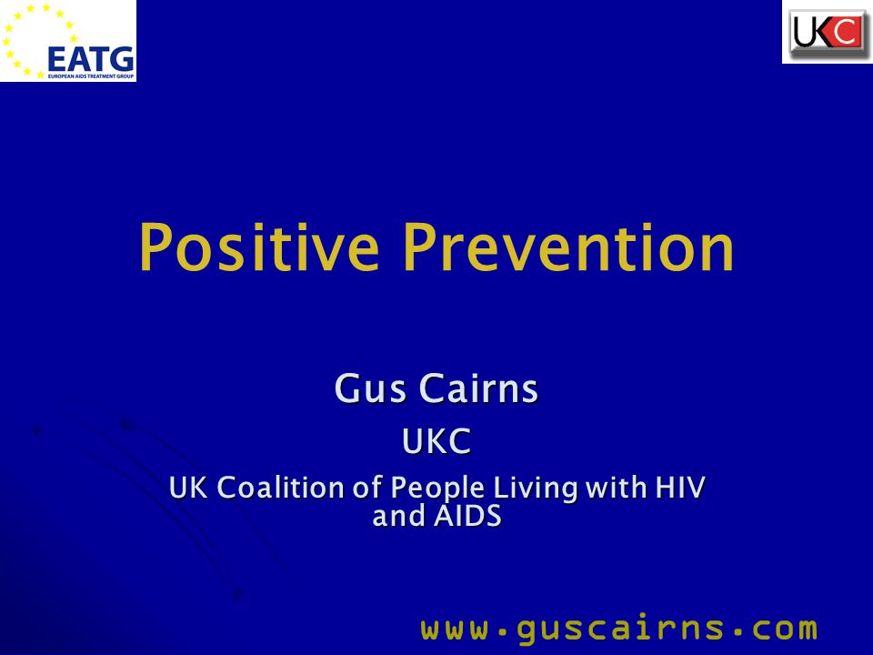 IAPAC Session on Positive Prevention, 13.10.06 www.guscairns.com And in HIV negatives… Sydney study Sydney study Casual UAI in HIV negatives (so not 'negotiated safety') Casual UAI in HIV negatives (so not 'negotiated safety') UAI restricted to partners of known negative status increased from 12.5% to 25% in previous six months UAI restricted to partners of known negative status increased from 12.5% to 25% in previous six months Proportion who had UAI with partner of unknown status decreased from 85% to 70% Proportion who had UAI with partner of unknown status decreased from 85% to 70% Mao Limin et al.
