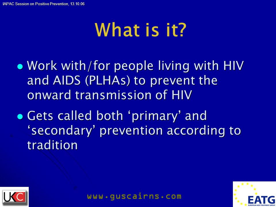 IAPAC Session on Positive Prevention, 13.10.06 www.guscairns.com What is it? Work with/for people living with HIV and AIDS (PLHAs) to prevent the onwa