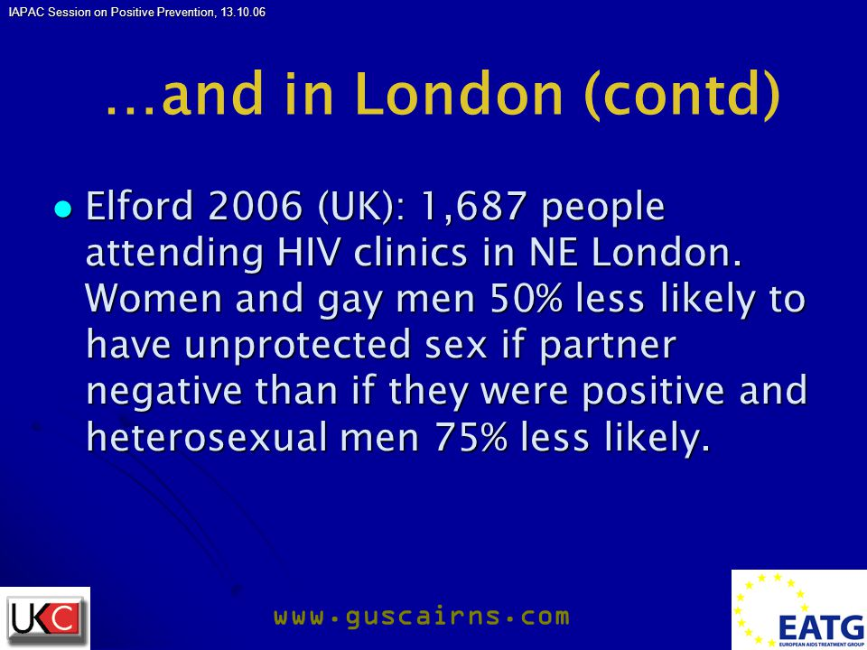 IAPAC Session on Positive Prevention, 13.10.06 www.guscairns.com …and in London (contd) Elford 2006 (UK): 1,687 people attending HIV clinics in NE London.