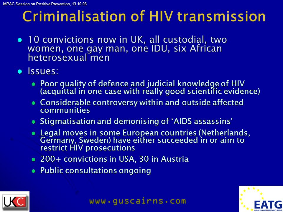 IAPAC Session on Positive Prevention, 13.10.06 www.guscairns.com Criminalisation of HIV transmission 10 convictions now in UK, all custodial, two women, one gay man, one IDU, six African heterosexual men 10 convictions now in UK, all custodial, two women, one gay man, one IDU, six African heterosexual men Issues: Issues: Poor quality of defence and judicial knowledge of HIV (acquittal in one case with really good scientific evidence) Poor quality of defence and judicial knowledge of HIV (acquittal in one case with really good scientific evidence) Considerable controversy within and outside affected communities Considerable controversy within and outside affected communities Stigmatisation and demonising of 'AIDS assassins' Stigmatisation and demonising of 'AIDS assassins' Legal moves in some European countries (Netherlands, Germany, Sweden) have either succeeded in or aim to restrict HIV prosecutions Legal moves in some European countries (Netherlands, Germany, Sweden) have either succeeded in or aim to restrict HIV prosecutions 200+ convictions in USA, 30 in Austria 200+ convictions in USA, 30 in Austria Public consultations ongoing Public consultations ongoing