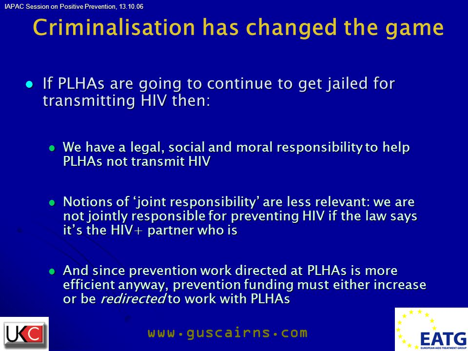 IAPAC Session on Positive Prevention, 13.10.06 www.guscairns.com Criminalisation has changed the game If PLHAs are going to continue to get jailed for transmitting HIV then: If PLHAs are going to continue to get jailed for transmitting HIV then: We have a legal, social and moral responsibility to help PLHAs not transmit HIV We have a legal, social and moral responsibility to help PLHAs not transmit HIV Notions of 'joint responsibility' are less relevant: we are not jointly responsible for preventing HIV if the law says it's the HIV+ partner who is Notions of 'joint responsibility' are less relevant: we are not jointly responsible for preventing HIV if the law says it's the HIV+ partner who is And since prevention work directed at PLHAs is more efficient anyway, prevention funding must either increase or be redirected to work with PLHAs And since prevention work directed at PLHAs is more efficient anyway, prevention funding must either increase or be redirected to work with PLHAs