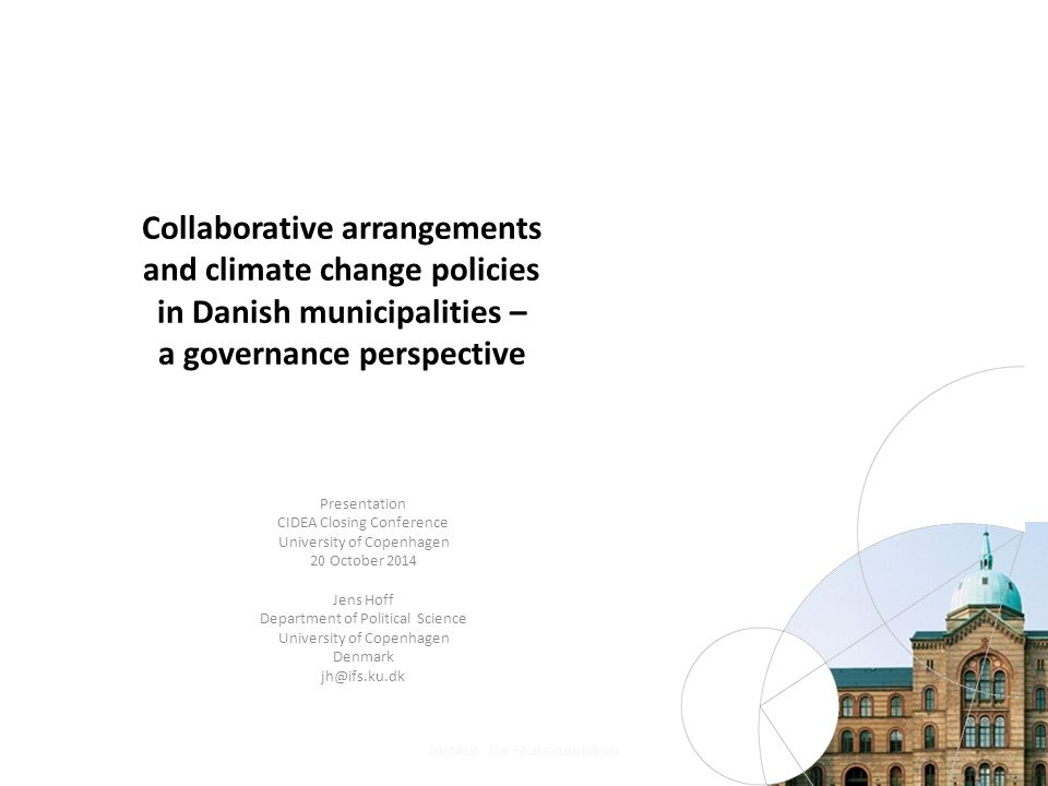 Collaborative arrangements and climate change policies in Danish municipalities – a governance perspective Presentation CIDEA Closing Conference University of Copenhagen 20 October 2014 Jens Hoff Department of Political Science University of Copenhagen Denmark jh@ifs.ku.dk Institut for Statskundskab