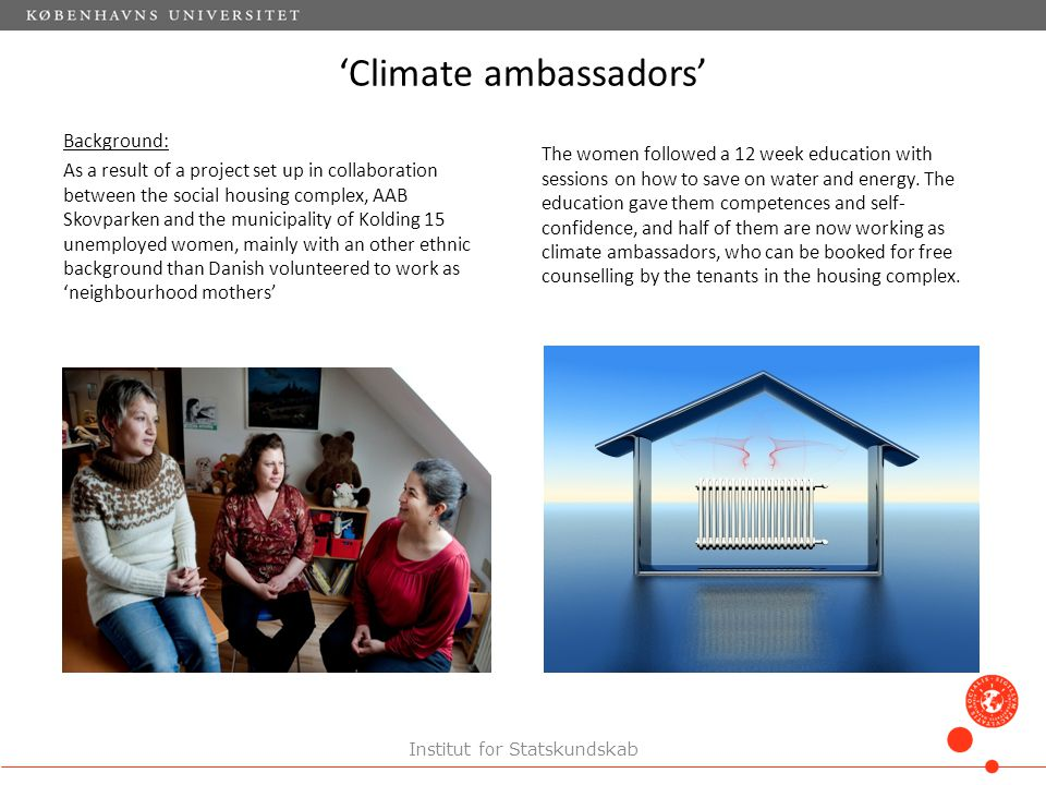 'Climate ambassadors' Background: As a result of a project set up in collaboration between the social housing complex, AAB Skovparken and the municipality of Kolding 15 unemployed women, mainly with an other ethnic background than Danish volunteered to work as 'neighbourhood mothers' The women followed a 12 week education with sessions on how to save on water and energy.
