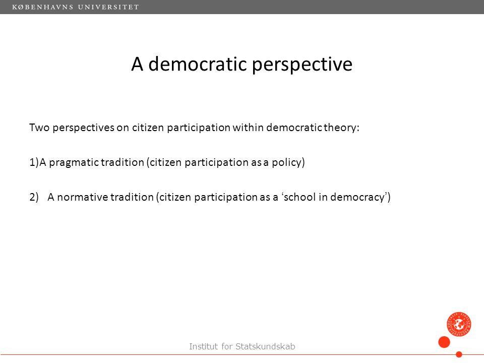 A democratic perspective Two perspectives on citizen participation within democratic theory: 1)A pragmatic tradition (citizen participation as a policy) 2) A normative tradition (citizen participation as a 'school in democracy') Institut for Statskundskab