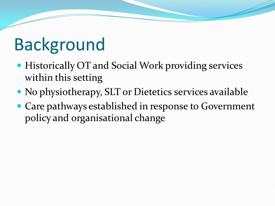 Background Historically OT and Social Work providing services within this setting No physiotherapy, SLT or Dietetics services available Care pathways established in response to Government policy and organisational change