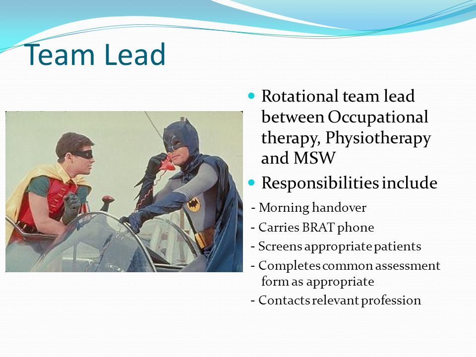 Team Lead Rotational team lead between Occupational therapy, Physiotherapy and MSW Responsibilities include - Morning handover - Carries BRAT phone - Screens appropriate patients - Completes common assessment form as appropriate - Contacts relevant profession