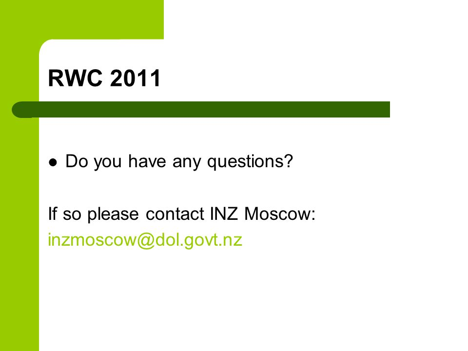 RWC 2011 Do you have any questions? If so please contact INZ Moscow: inzmoscow@dol.govt.nz