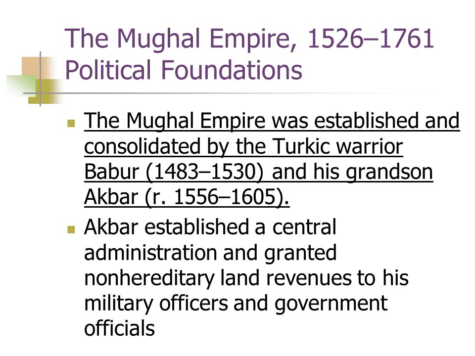 The Mughal Empire, 1526–1761 Political Foundations The Mughal Empire was established and consolidated by the Turkic warrior Babur (1483–1530) and his