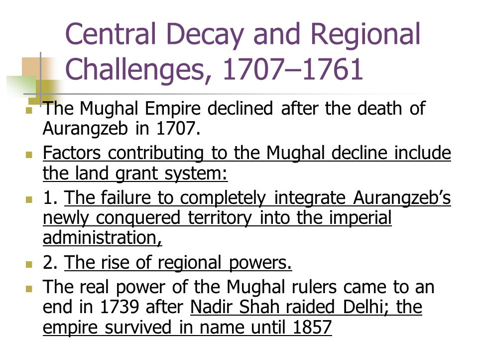 Central Decay and Regional Challenges, 1707–1761 The Mughal Empire declined after the death of Aurangzeb in 1707. Factors contributing to the Mughal d