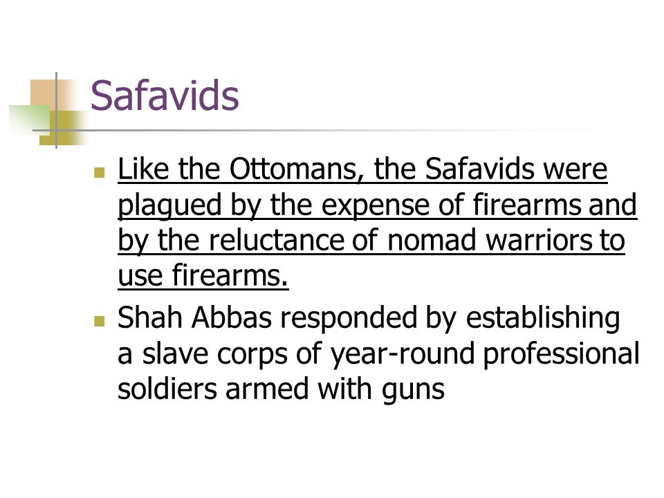 Safavids Like the Ottomans, the Safavids were plagued by the expense of firearms and by the reluctance of nomad warriors to use firearms. Shah Abbas r