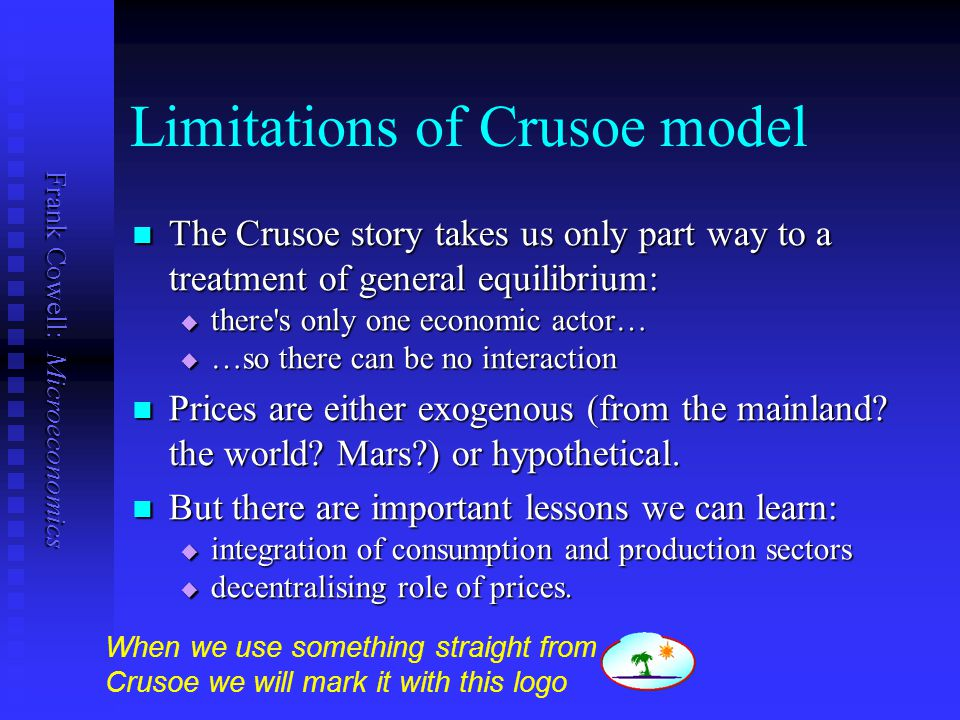 Frank Cowell: Microeconomics Limitations of Crusoe model The Crusoe story takes us only part way to a treatment of general equilibrium: The Crusoe sto