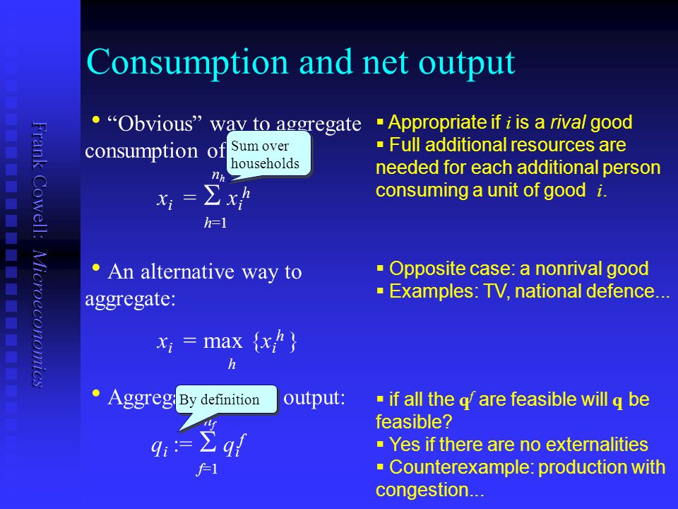 "Frank Cowell: Microeconomics Consumption and net output   ""Obvious"" way to aggregate consumption of good i? n h  x i =   x i h h=1   An alter"
