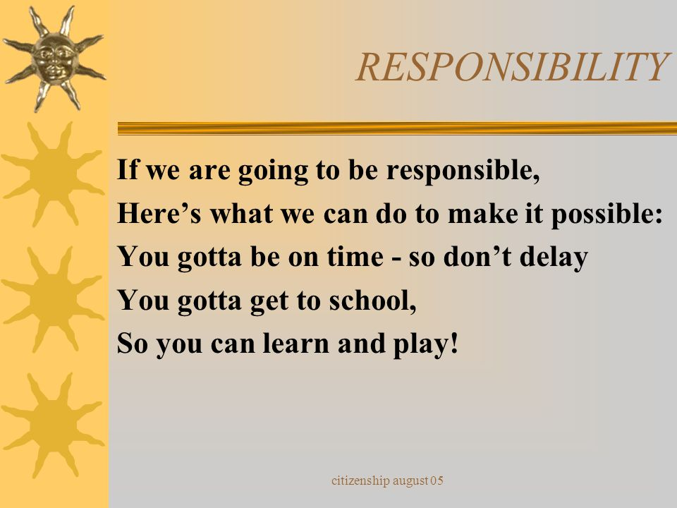 citizenship august 05 RESPONSIBILITY If we are going to be responsible, Here's what we can do to make it possible: You gotta be on time - so don't delay You gotta get to school, So you can learn and play!
