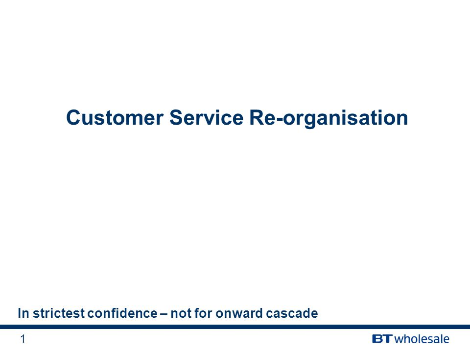 1 Customer Service Re-organisation In strictest confidence – not for onward cascade