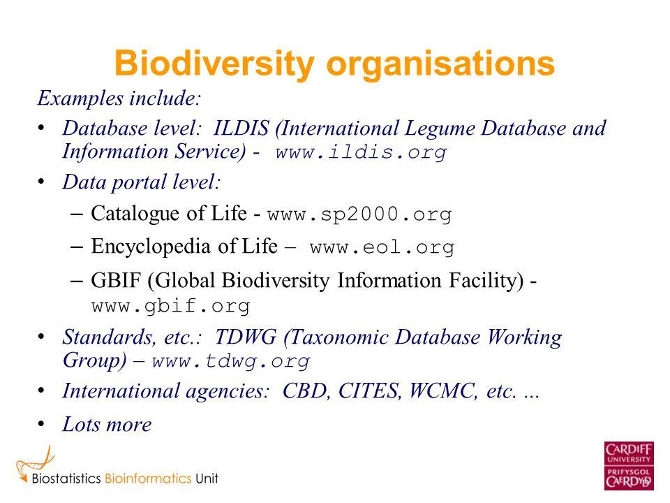 Biodiversity organisations Examples include: Database level: ILDIS (International Legume Database and Information Service) - www.ildis.org Data portal level: – Catalogue of Life - www.sp2000.org – Encyclopedia of Life – www.eol.org – GBIF (Global Biodiversity Information Facility) - www.gbif.org Standards, etc.: TDWG (Taxonomic Database Working Group) – www.tdwg.org International agencies: CBD, CITES, WCMC, etc....