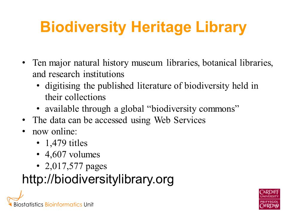 Biodiversity Heritage Library Ten major natural history museum libraries, botanical libraries, and research institutions digitising the published literature of biodiversity held in their collections available through a global biodiversity commons The data can be accessed using Web Services now online: 1,479 titles 4,607 volumes 2,017,577 pages http://biodiversitylibrary.org