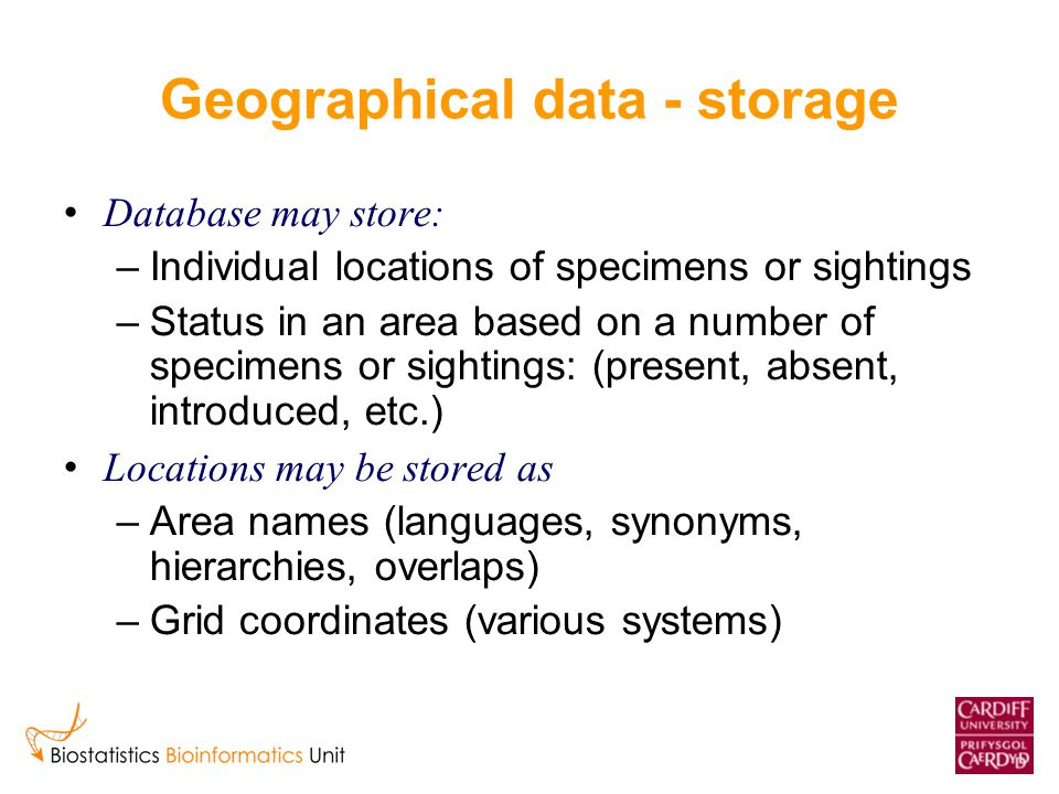 Geographical data - storage Database may store: –Individual locations of specimens or sightings –Status in an area based on a number of specimens or sightings: (present, absent, introduced, etc.) Locations may be stored as –Area names (languages, synonyms, hierarchies, overlaps) –Grid coordinates (various systems)