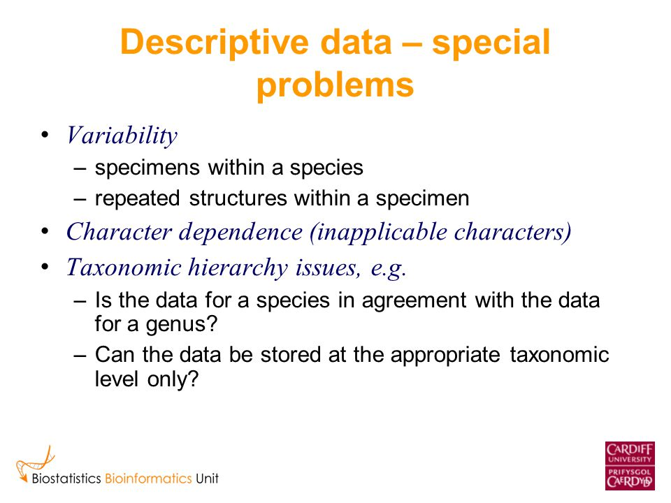 Descriptive data – special problems Variability –specimens within a species –repeated structures within a specimen Character dependence (inapplicable characters) Taxonomic hierarchy issues, e.g.