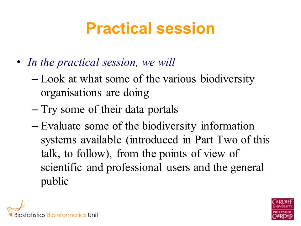Practical session In the practical session, we will – Look at what some of the various biodiversity organisations are doing – Try some of their data portals – Evaluate some of the biodiversity information systems available (introduced in Part Two of this talk, to follow), from the points of view of scientific and professional users and the general public