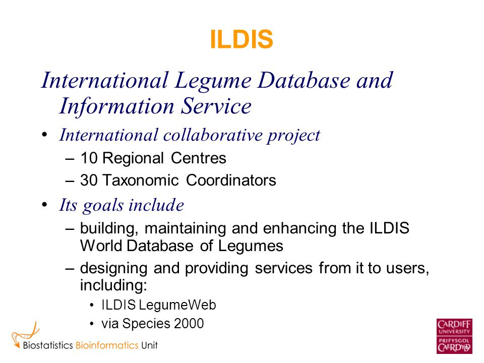 ILDIS International Legume Database and Information Service International collaborative project –10 Regional Centres –30 Taxonomic Coordinators Its goals include –building, maintaining and enhancing the ILDIS World Database of Legumes –designing and providing services from it to users, including: ILDIS LegumeWeb via Species 2000