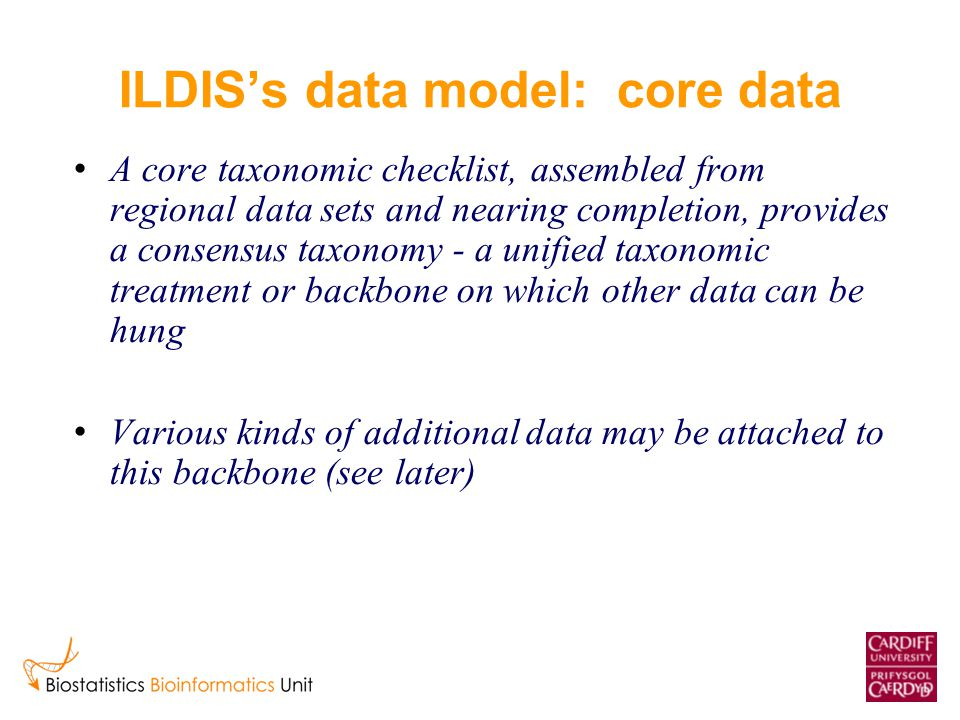 ILDIS's data model: core data A core taxonomic checklist, assembled from regional data sets and nearing completion, provides a consensus taxonomy - a unified taxonomic treatment or backbone on which other data can be hung Various kinds of additional data may be attached to this backbone (see later)