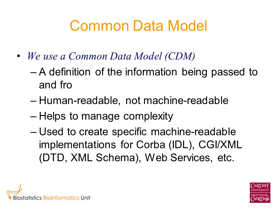 Common Data Model We use a Common Data Model (CDM) –A definition of the information being passed to and fro –Human-readable, not machine-readable –Helps to manage complexity –Used to create specific machine-readable implementations for Corba (IDL), CGI/XML (DTD, XML Schema), Web Services, etc.