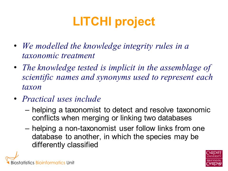 LITCHI project We modelled the knowledge integrity rules in a taxonomic treatment The knowledge tested is implicit in the assemblage of scientific names and synonyms used to represent each taxon Practical uses include –helping a taxonomist to detect and resolve taxonomic conflicts when merging or linking two databases –helping a non-taxonomist user follow links from one database to another, in which the species may be differently classified