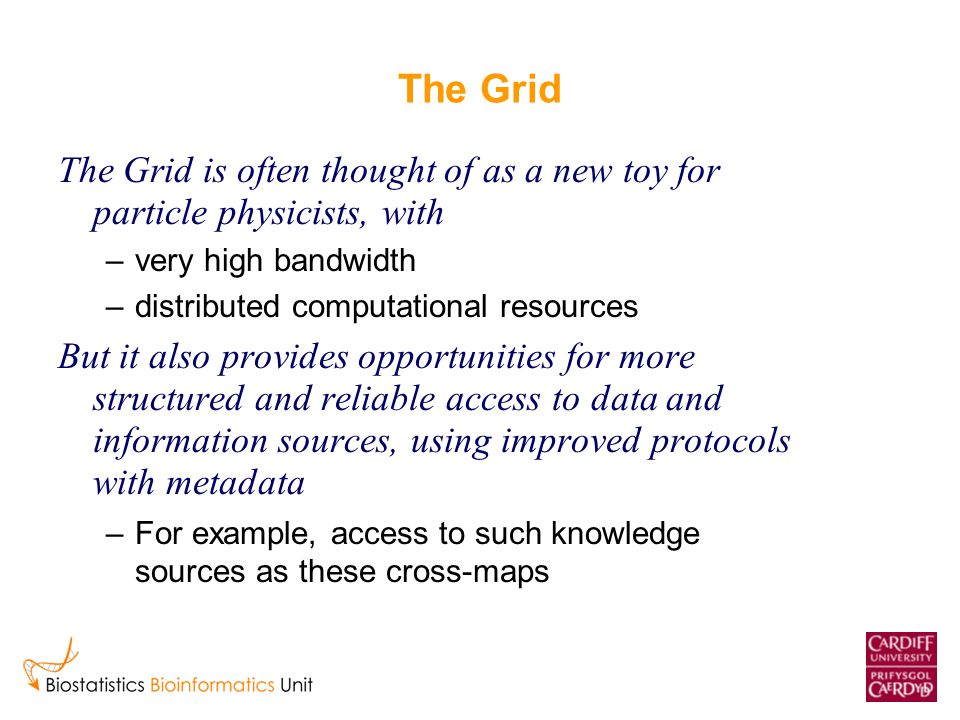 The Grid The Grid is often thought of as a new toy for particle physicists, with –very high bandwidth –distributed computational resources But it also provides opportunities for more structured and reliable access to data and information sources, using improved protocols with metadata –For example, access to such knowledge sources as these cross-maps