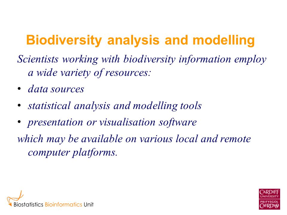 Biodiversity analysis and modelling Scientists working with biodiversity information employ a wide variety of resources: data sources statistical anal