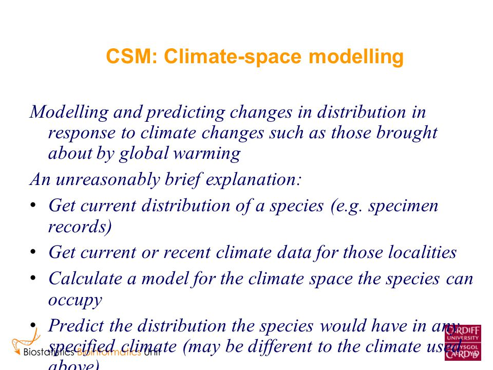 CSM: Climate-space modelling Modelling and predicting changes in distribution in response to climate changes such as those brought about by global warming An unreasonably brief explanation: Get current distribution of a species (e.g.