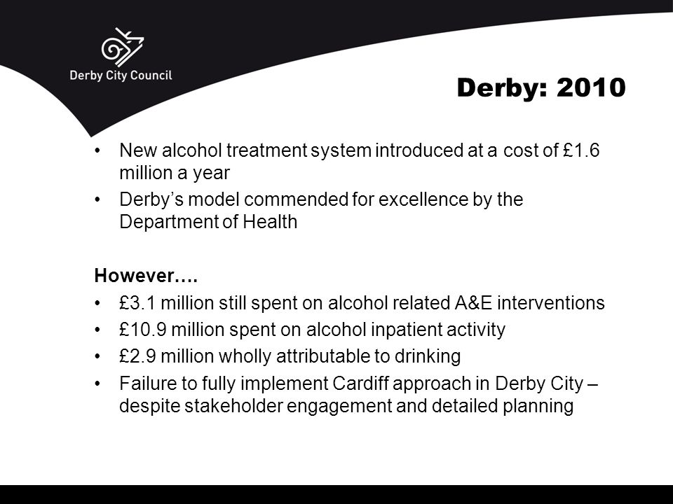 Derby: 2010 New alcohol treatment system introduced at a cost of £1.6 million a year Derby's model commended for excellence by the Department of Health However….