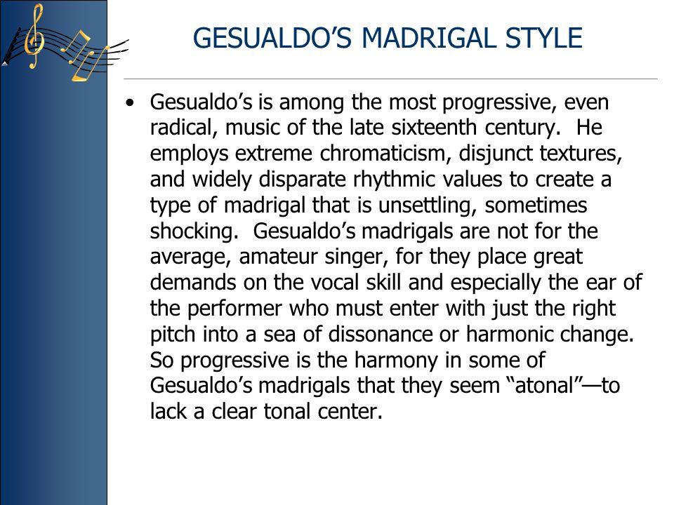 GESUALDO'S MADRIGAL STYLE Gesualdo's is among the most progressive, even radical, music of the late sixteenth century.