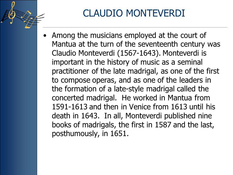 CLAUDIO MONTEVERDI Among the musicians employed at the court of Mantua at the turn of the seventeenth century was Claudio Monteverdi (1567-1643).