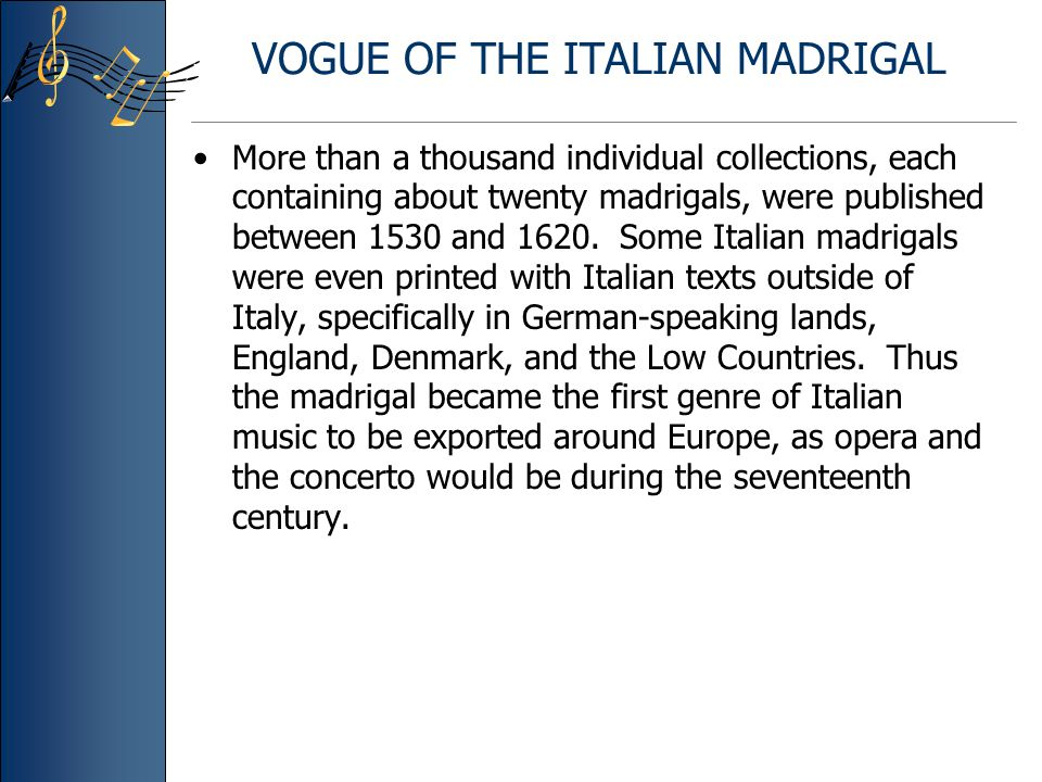 VOGUE OF THE ITALIAN MADRIGAL More than a thousand individual collections, each containing about twenty madrigals, were published between 1530 and 1620.