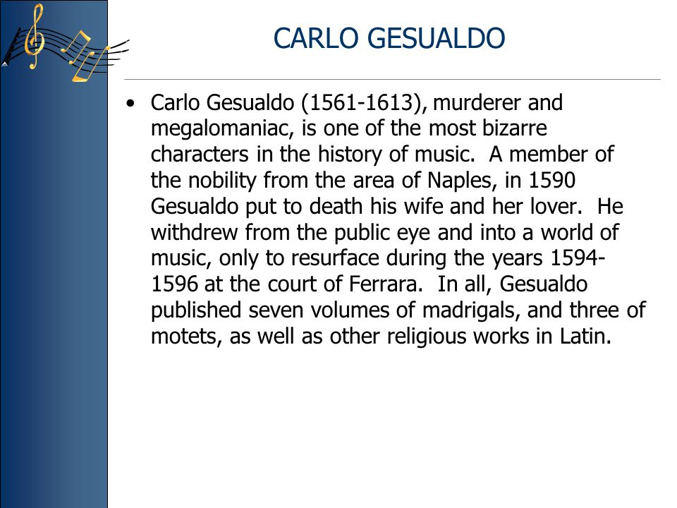 CARLO GESUALDO Carlo Gesualdo (1561-1613), murderer and megalomaniac, is one of the most bizarre characters in the history of music.