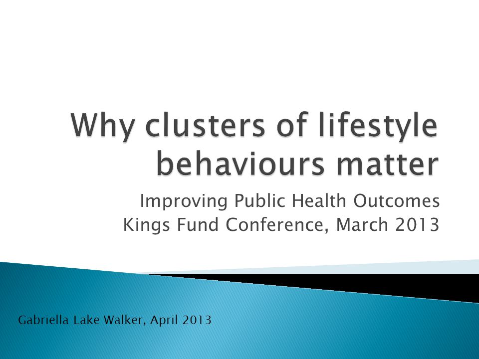 Improving Public Health Outcomes Kings Fund Conference, March 2013 Gabriella Lake Walker, April 2013