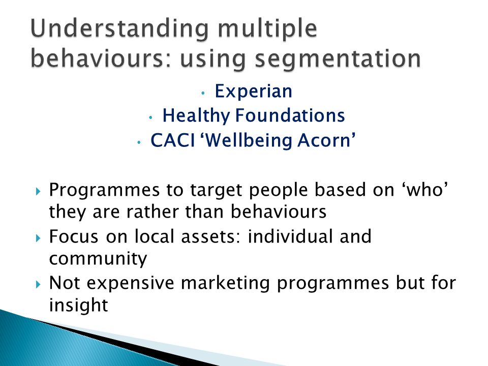 Experian Healthy Foundations CACI 'Wellbeing Acorn'  Programmes to target people based on 'who' they are rather than behaviours  Focus on local assets: individual and community  Not expensive marketing programmes but for insight