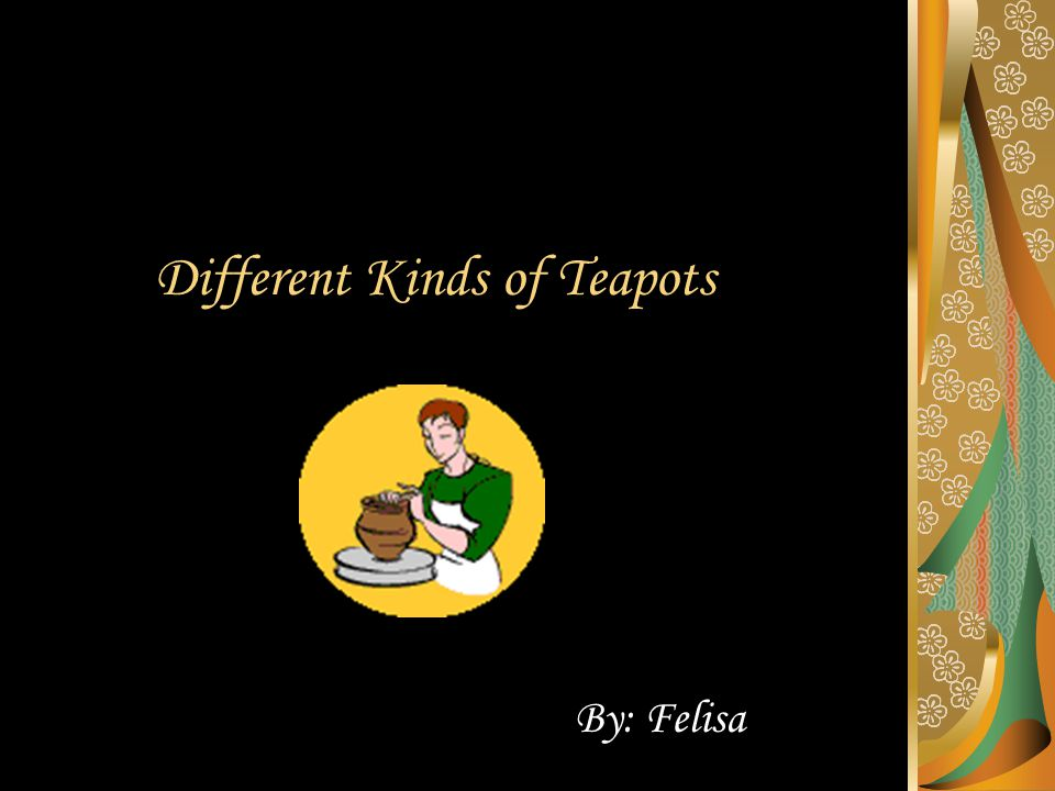 Different Kinds of Teapots By: Felisa