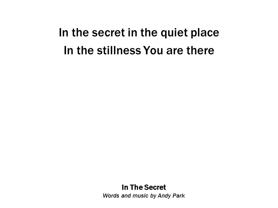 In The Secret Words and music by Andy Park In the secret in the quiet place In the stillness You are there