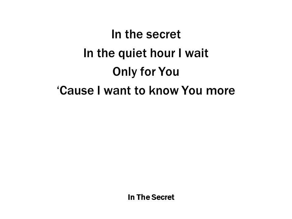 In The Secret In the secret In the quiet hour I wait Only for You 'Cause I want to know You more