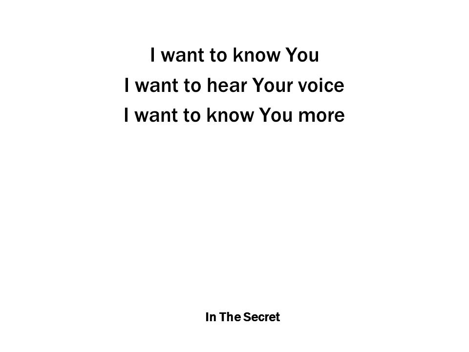In The Secret I want to know You I want to hear Your voice I want to know You more
