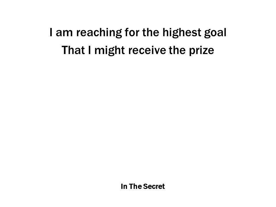 In The Secret I am reaching for the highest goal That I might receive the prize