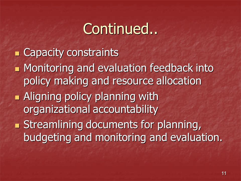 11 Continued.. Capacity constraints Capacity constraints Monitoring and evaluation feedback into policy making and resource allocation Monitoring and