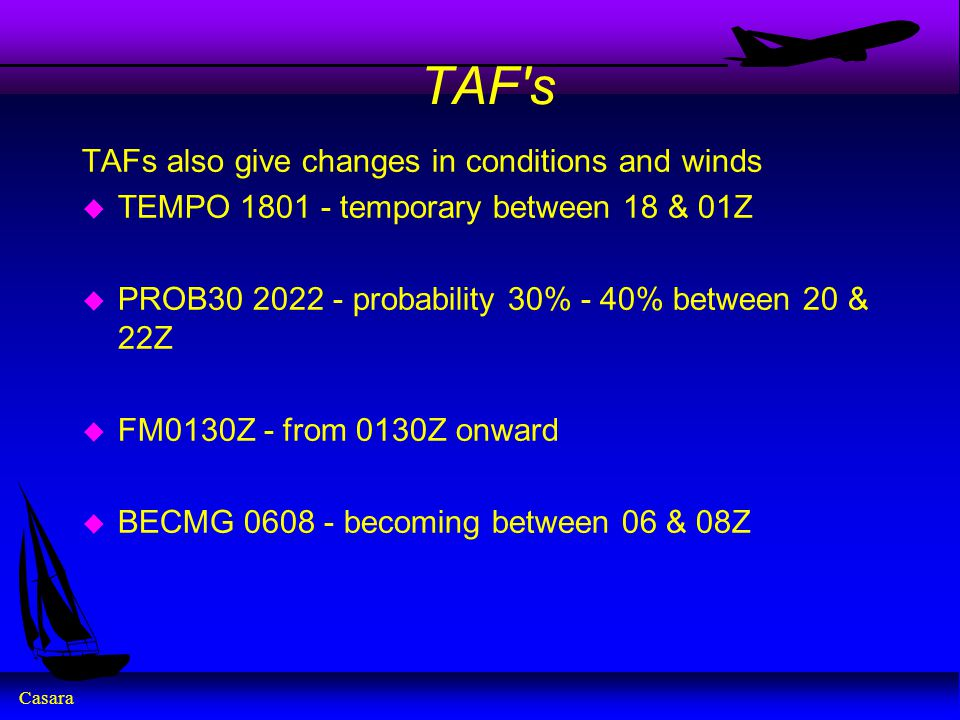 Casara TAF s TAFs also give changes in conditions and winds u TEMPO 1801 - temporary between 18 & 01Z u PROB30 2022 - probability 30% - 40% between 20 & 22Z u FM0130Z - from 0130Z onward u BECMG 0608 - becoming between 06 & 08Z