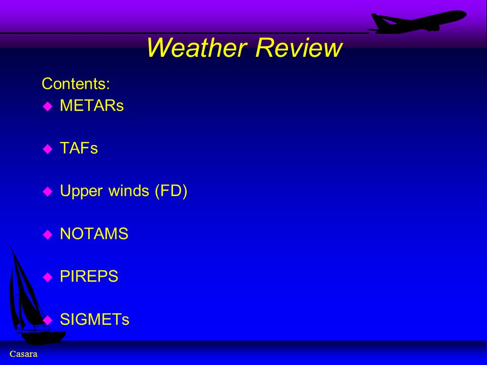 Casara Weather Review Contents: u METARs u TAFs u Upper winds (FD) u NOTAMS u PIREPS u SIGMETs