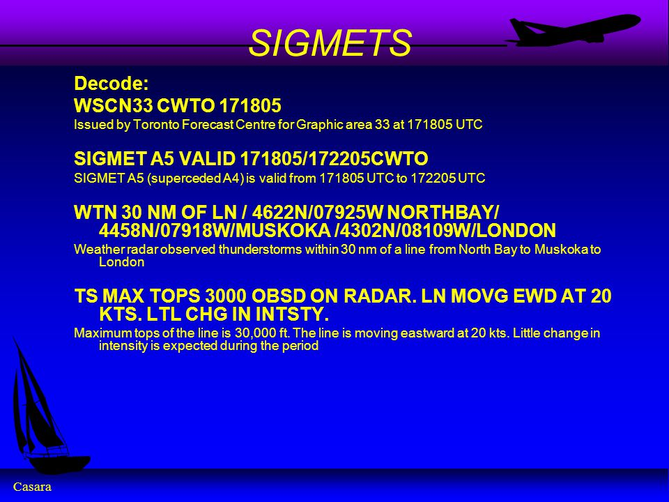 Casara SIGMETS Decode: WSCN33 CWTO 171805 Issued by Toronto Forecast Centre for Graphic area 33 at 171805 UTC SIGMET A5 VALID 171805/172205CWTO SIGMET A5 (superceded A4) is valid from 171805 UTC to 172205 UTC WTN 30 NM OF LN / 4622N/07925W NORTHBAY/ 4458N/07918W/MUSKOKA /4302N/08109W/LONDON Weather radar observed thunderstorms within 30 nm of a line from North Bay to Muskoka to London TS MAX TOPS 3000 OBSD ON RADAR.